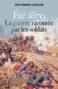 Jean-François Lecaillon - Eté 1870 - La guerre racontée par les soldats.