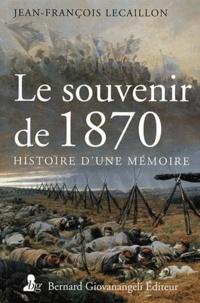 Jean-François Lecaillon - Le souvenir de 1870 - Histoire d'une mémoire.