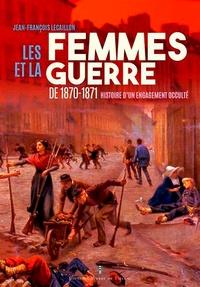Jean-François Lecaillon - Les femmes et le guerre de 1870-1871 - Histoire d'un engagement occulté.