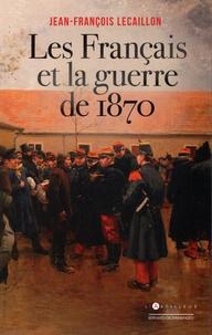Jean-François Lecaillon - Les Français et la guerre de 1870.