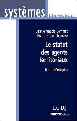 Jean-François Lemmet et Pierre-Henri Thomazo - Le statut des agents territoriaux - Mode d'emploi.
