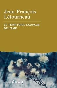 Jean-François Létourneau - Le Territoire sauvage de l'âme.