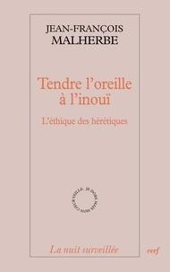 Jean-François Malherbe et Jean-François Malherbe - Tendre l'oreille à l'inouï - L'éthique des hérétiques.
