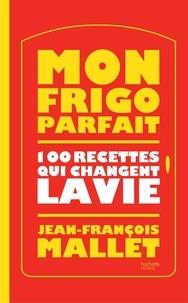 Jean-François Mallet - Mon frigo parfait - 100 recettes qui changent la vie.