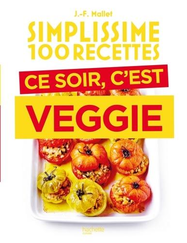 Jean-François Mallet - Simplissime 100 recettes - Ce soir c'est veggie.