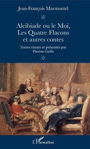Jean-François Marmontel et Pierino Gallo - Alcibiade ou le Moi, Les Quatre Flacons et autres contes.