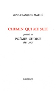 Jean-François Mathé - Chemin qui me suit précédé de Poèmes choisis (1987-2007).