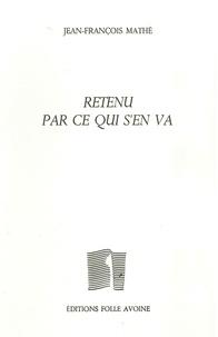 Jean-François Mathé - Retenu par ce qui s'en va.