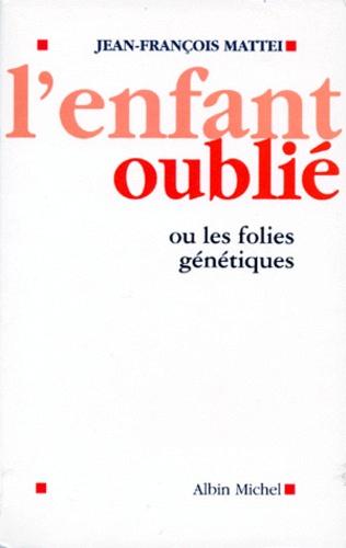 Jean-François Mattéi - L'enfant oublié - Ou les folies génétiques.