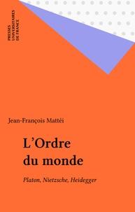 Jean-François Mattéi - L'Ordre du monde - Platon, Nietzsche, Heidegger.