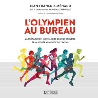 Jean-François Ménard et Marie Malchelosse - L'olympien au bureau - La préparation mentale des grands athlètes transposée au monde du travail.