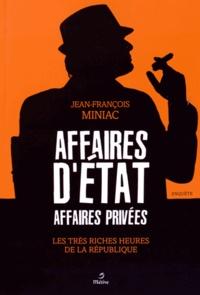 Jean-François Miniac - Affaires d'Etat, affaires privées - Les très riches heures de la République.