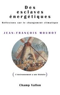Jean-François Mouhot - Des esclaves énergétiques - Réflexions sur le changement climatique.