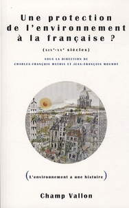 Jean-François Mouhot et Charles-François Mathis - Une protection de l'environnement à la française ? XIXe-XXe siècles.