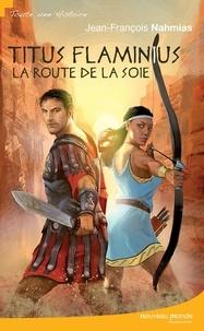 Jean-François Nahmias - Titus Flaminius  : La Route de la soie.