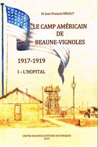 Jean-François Néault - L'hôpital américain de Beaune pendant la Grande Guerre - Tome 1, Le camp américain de Beaune-Vignoles, 1917-1919.