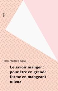 Jean-François Néral - Le savoir manger : pour être en grande forme en mangeant mieux.