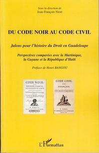 Jean-François Niort - Du Code noir au Code civil - Jalons pour l'histoire du droit en Guadeloupe, perspectives comparées avec la Martinique, la Guyane et la République d'Haïti.
