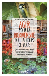 Agir pour la biodiversité tout autour de vous - Chez vous, dans votre jardin, dans votre quartier, sur votre lieu de travail, à lécole de vos enfants, sur votre commune....pdf
