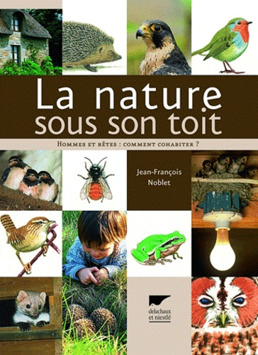 Jean-François Noblet - La nature sous son toit - Hommes et bêtes : comment cohabiter ?.