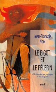 Jean-François Noel - Le bigot et le pèlerin - A la frontière du psychique et du religieux.