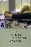 Jean-François Noel - Le désir inconscient de Dieu.