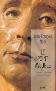 Jean-François Noel - Le point aveugle - L'intention imprévue de la psychanalyse.