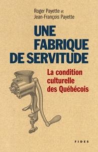 Jean-François Payette et Roger Payette - Une fabrique de servitude - La condition culturelle des Québécois.