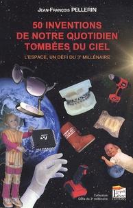 Jean-François Pellerin - 50 inventions de notre quotidien tombées du ciel - L'espace, un défi du 3e millénaire.