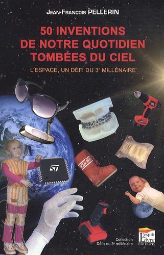 50 inventions de notre quotidien tombées du ciel. L'espace, un défi du 3e millénaire - Jean-François Pellerin