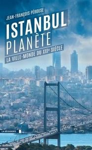 Jean-François Pérouse - Istanbul planète - La ville-monde du XXIe siècle.