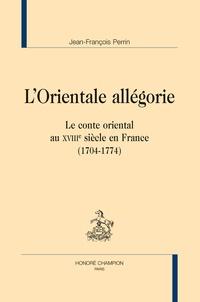 Jean-François Perrin - L'orientale allégorie - Le conte oriental au XVIIIe siècle en France (1704-1774).