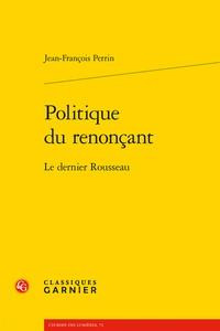 Jean-François Perrin - Politique du renonçant - Le dernier Rousseau.