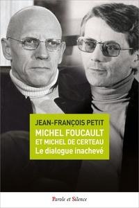 Jean-François Petit - Michel Foucault et Michel de Certeau, le dialogue inachevé.