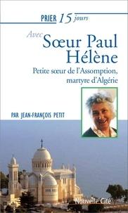Jean-François Petit - Prier 15 jours avec soeur Paul-Hélène - Petite soeur de l'Assomption, martyre d'Algérie Martyr d'Algérie.