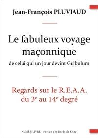 Jean-François Pluviaud - Le fabuleux voyage maçonnique de celui qui un jour devint Guibulum - Regards sur le R.E.A.A. du 3e au 14e degré.