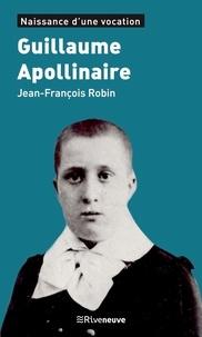 Jean-François Robin - Guillaume Apollinaire - Naissance d'une vocation.