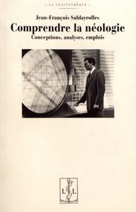 Jean-François Sablayrolles - Comprendre la néologie - Conceptions, analyses, emplois.