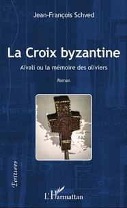 Jean-François Schved - La croix byzantine - Aïvali ou la mémoire des oliviers.