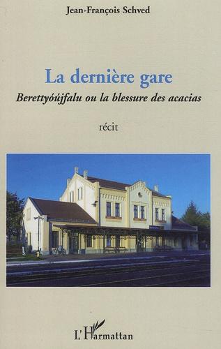 Jean-François Schved - La dernière gare - Berettyoujfalu ou la blessure des acacias.