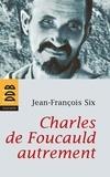 Jean-François Six - Charles de Foucauld autrement.