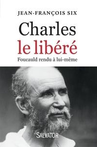 Jean-François Six - Charles le libéré - Foucauld rendu à lui-même.