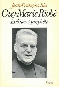 Jean-François Six - Guy-Marie Riobé - Évêque et prophète.