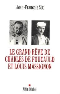 Jean-François Six - Le grand rêve de Charles de Foucauld et Louis Massignon.