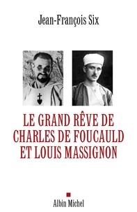 Jean-François Six et Jean-François Six - Le Grand Rêve de Charles de Foucauld et Louis Massignon.