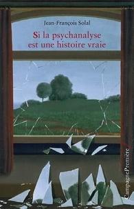Jean-François Solal - Si la psychanalyse est une histoire vraie.