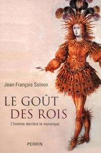 Jean-François Solnon - Le goût des rois - L'homme derrière le monarque.