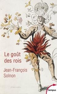 Jean-François Solnon - Le goût des rois - De François Ier à Napoléon III. L'homme derrière le monarque.