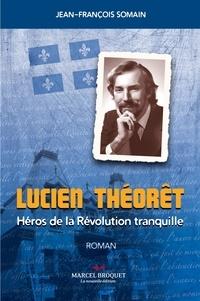 Jean-François Somain - Lucien Théorêt - Un héro de la Révolution Tranquille.