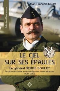 Jean-François Soulet - Le ciel sur ses épaules - Le général Serge Soulet, de pilote de chasse à commandant des forces aériennes (1981-2017).